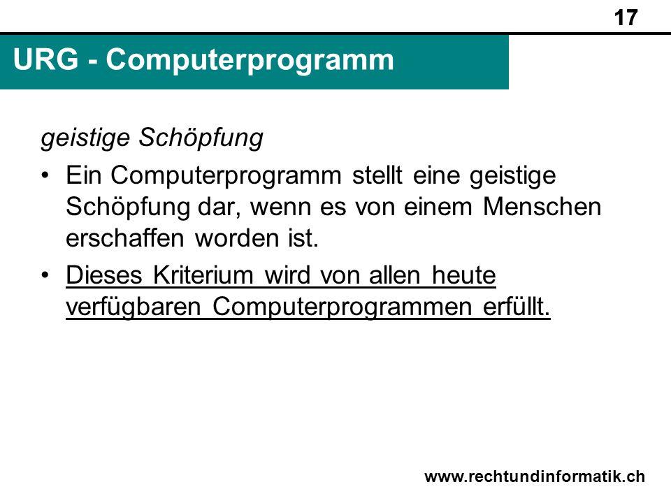 17 www.rechtundinformatik.ch URG - Computerprogramm 17 geistige Schöpfung Ein Computerprogramm stellt eine geistige Schöpfung dar, wenn es von einem M