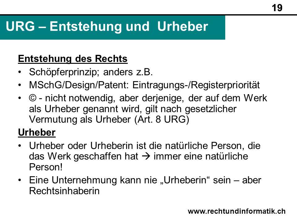19 www.rechtundinformatik.ch URG – Entstehung und Urheber 19 Entstehung des Rechts Schöpferprinzip; anders z.B. MSchG/Design/Patent: Eintragungs-/Regi