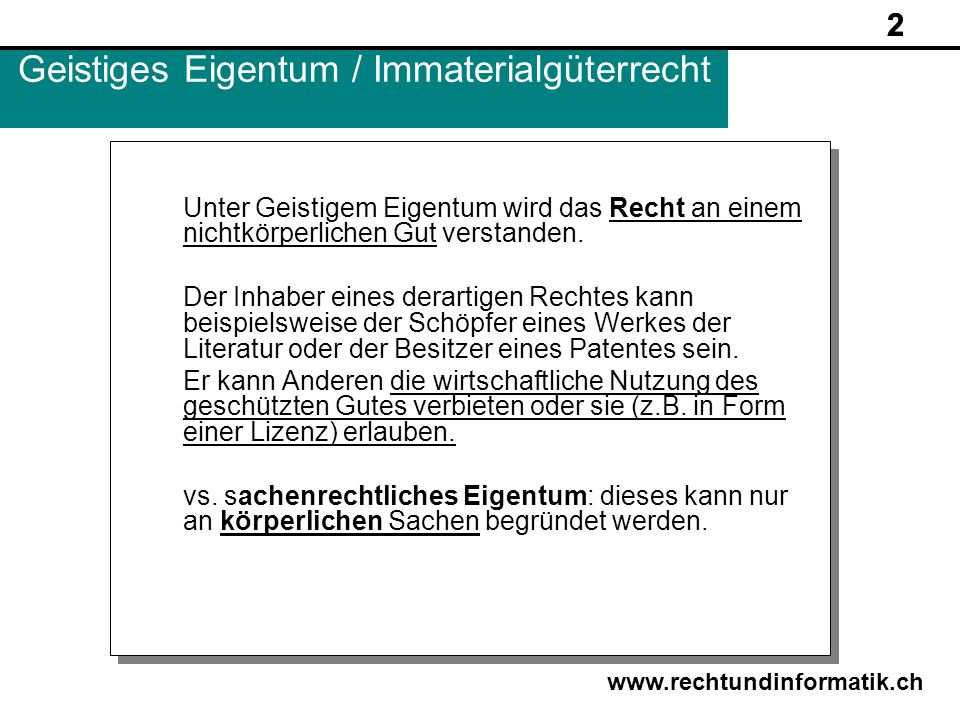 2 www.rechtundinformatik.ch Geistiges Eigentum / Immaterialgüterrecht Unter Geistigem Eigentum wird das Recht an einem nichtkörperlichen Gut verstande