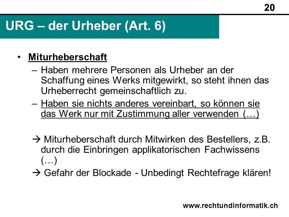 20 www.rechtundinformatik.ch URG – der Urheber (Art. 6) 20 Miturheberschaft –Haben mehrere Personen als Urheber an der Schaffung eines Werks mitgewirk
