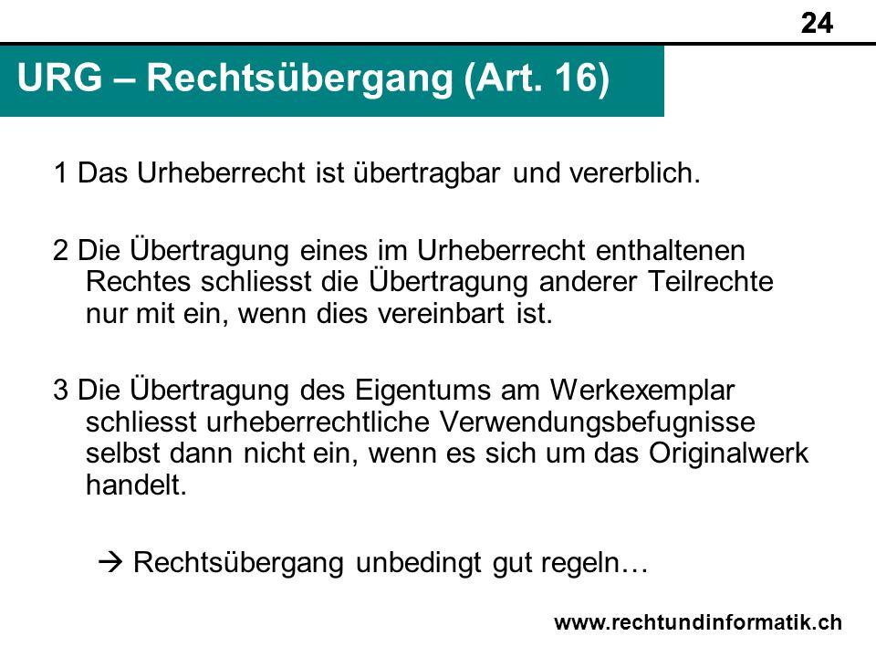 24 www.rechtundinformatik.ch URG – Rechtsübergang (Art. 16) 24 1 Das Urheberrecht ist übertragbar und vererblich. 2 Die Übertragung eines im Urheberre