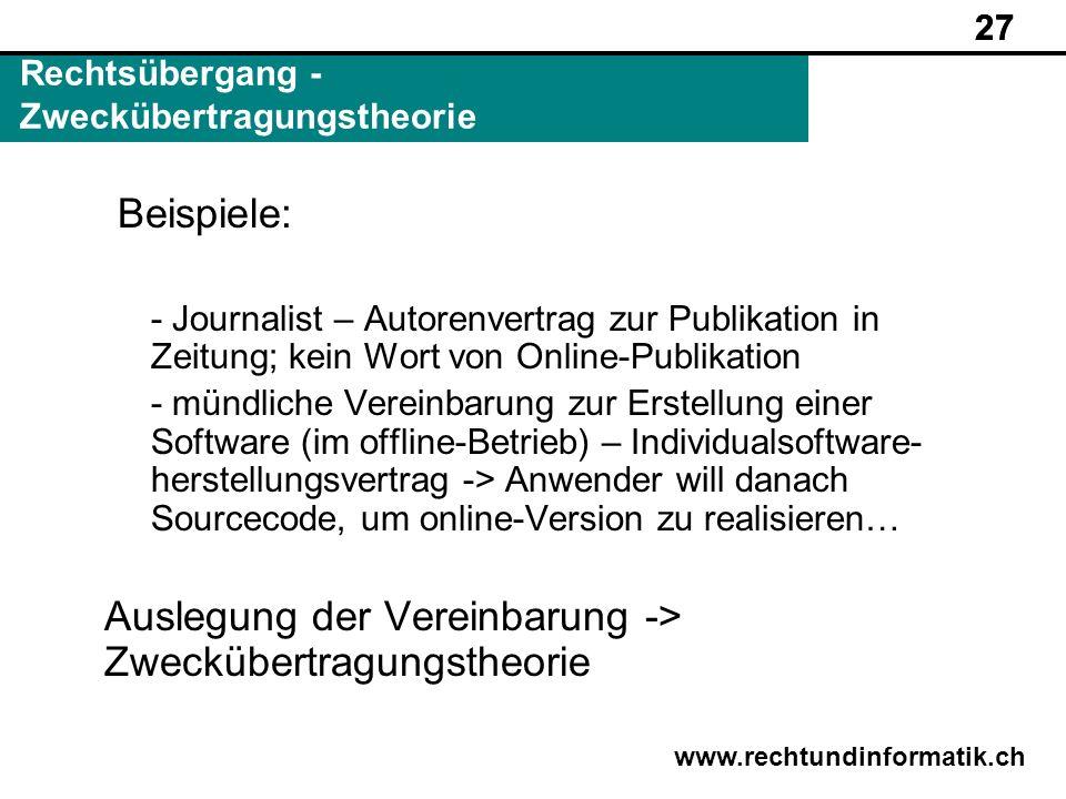 27 www.rechtundinformatik.ch Rechtsübergang - Zweckübertragungstheorie 27 Beispiele: - Journalist – Autorenvertrag zur Publikation in Zeitung; kein Wo