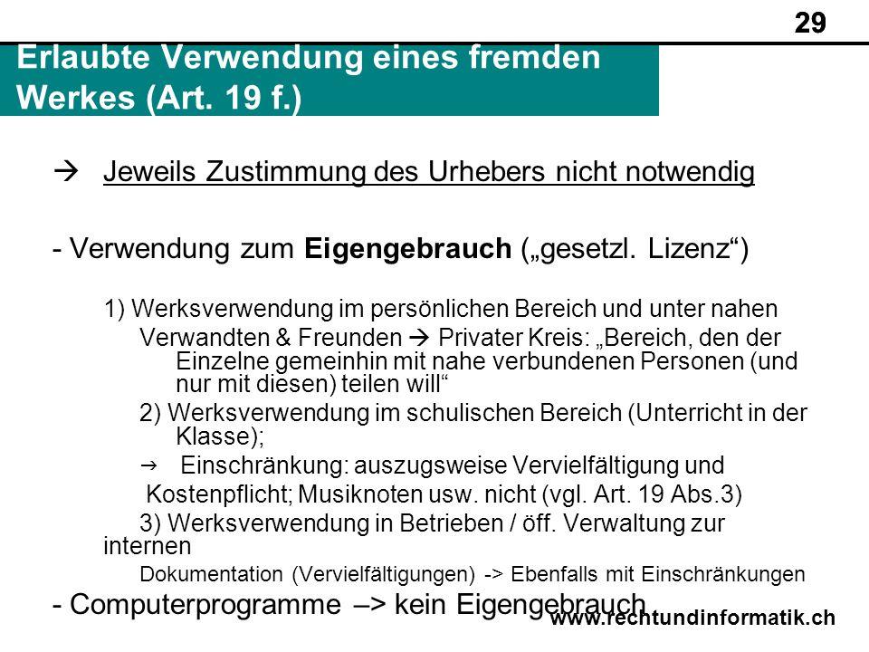 29 www.rechtundinformatik.ch Erlaubte Verwendung eines fremden Werkes (Art. 19 f.) 29 Jeweils Zustimmung des Urhebers nicht notwendig - Verwendung zum