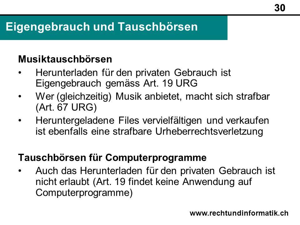 30 www.rechtundinformatik.ch Eigengebrauch und Tauschbörsen 30 Musiktauschbörsen Herunterladen für den privaten Gebrauch ist Eigengebrauch gemäss Art.