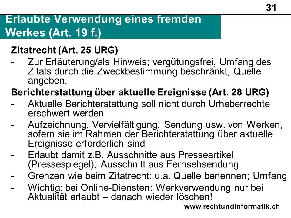 31 www.rechtundinformatik.ch Erlaubte Verwendung eines fremden Werkes (Art. 19 f.) 31 Zitatrecht (Art. 25 URG) -Zur Erläuterung/als Hinweis; vergütung