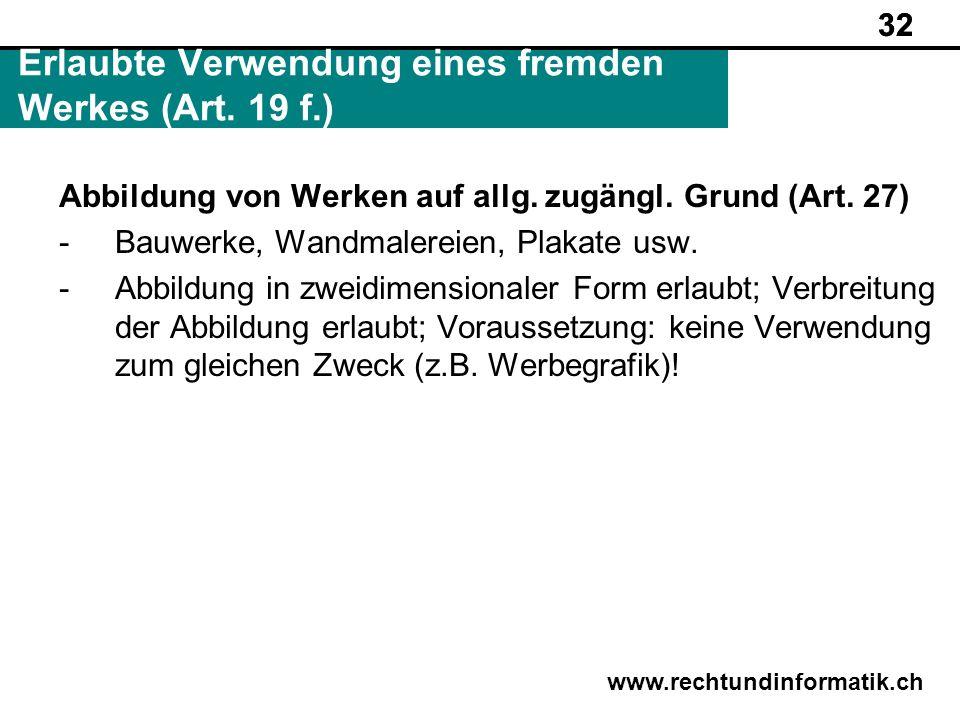 32 www.rechtundinformatik.ch Erlaubte Verwendung eines fremden Werkes (Art. 19 f.) 32 Abbildung von Werken auf allg. zugängl. Grund (Art. 27) -Bauwerk