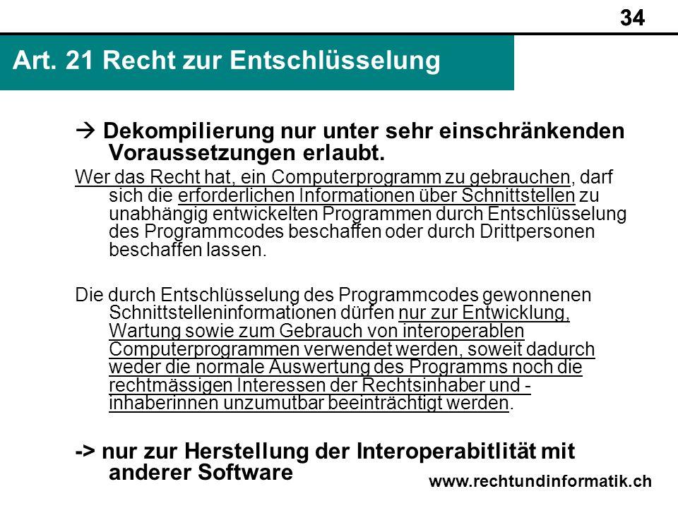 34 www.rechtundinformatik.ch Art. 21 Recht zur Entschlüsselung 34 Dekompilierung nur unter sehr einschränkenden Voraussetzungen erlaubt. Wer das Recht