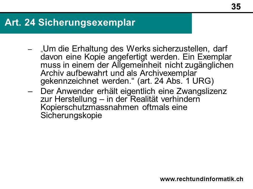 35 www.rechtundinformatik.ch Art. 24 Sicherungsexemplar 35 – Um die Erhaltung des Werks sicherzustellen, darf davon eine Kopie angefertigt werden. Ein