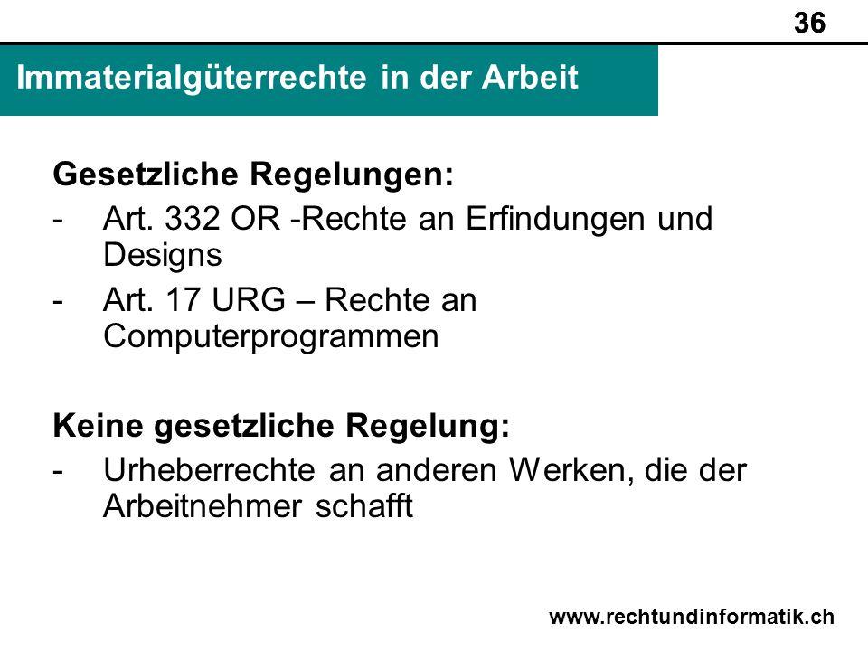 36 www.rechtundinformatik.ch Immaterialgüterrechte in der Arbeit 36 Gesetzliche Regelungen: -Art. 332 OR -Rechte an Erfindungen und Designs -Art. 17 U