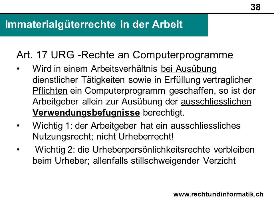 38 www.rechtundinformatik.ch Immaterialgüterrechte in der Arbeit 38 Art. 17 URG -Rechte an Computerprogramme Wird in einem Arbeitsverhältnis bei Ausüb