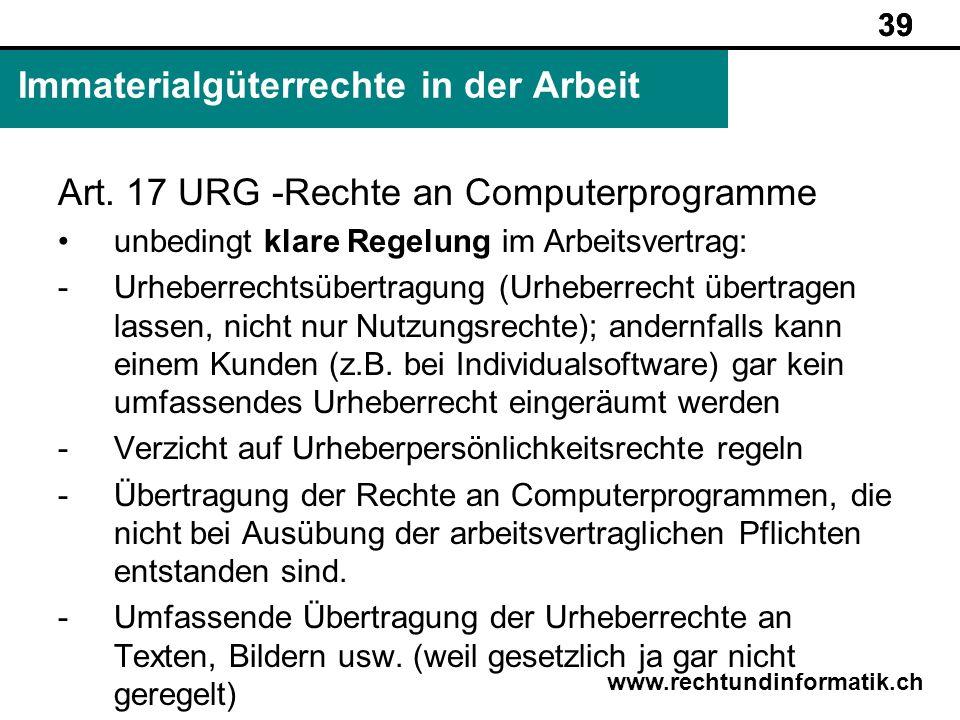 39 www.rechtundinformatik.ch Immaterialgüterrechte in der Arbeit 39 Art. 17 URG -Rechte an Computerprogramme unbedingt klare Regelung im Arbeitsvertra