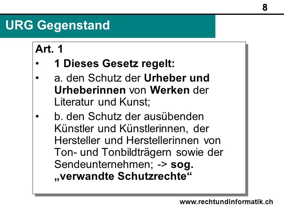 8 www.rechtundinformatik.ch URG Gegenstand Art. 1 1 Dieses Gesetz regelt: a. den Schutz der Urheber und Urheberinnen von Werken der Literatur und Kuns