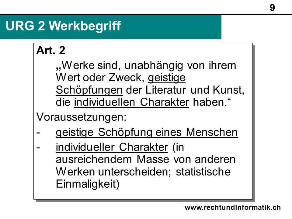 9 www.rechtundinformatik.ch URG 2 Werkbegriff Art. 2 Werke sind, unabhängig von ihrem Wert oder Zweck, geistige Schöpfungen der Literatur und Kunst, d