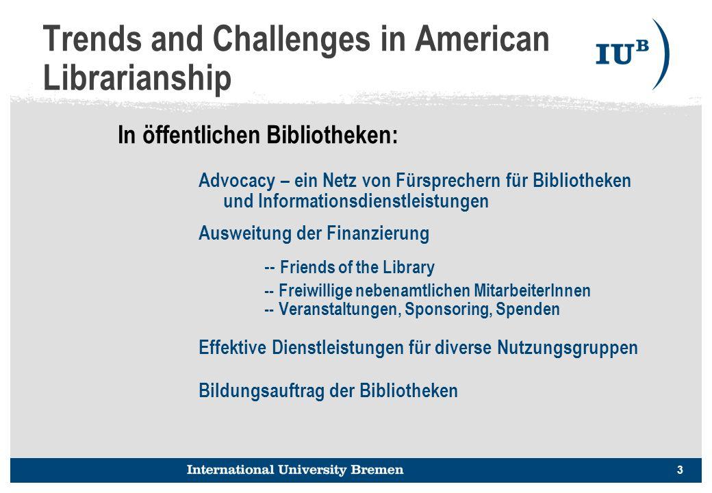 3 Trends and Challenges in American Librarianship Advocacy – ein Netz von Fürsprechern für Bibliotheken und Informationsdienstleistungen Ausweitung der Finanzierung -- Friends of the Library -- Freiwillige nebenamtlichen MitarbeiterInnen -- Veranstaltungen, Sponsoring, Spenden Effektive Dienstleistungen für diverse Nutzungsgruppen Bildungsauftrag der Bibliotheken In öffentlichen Bibliotheken: