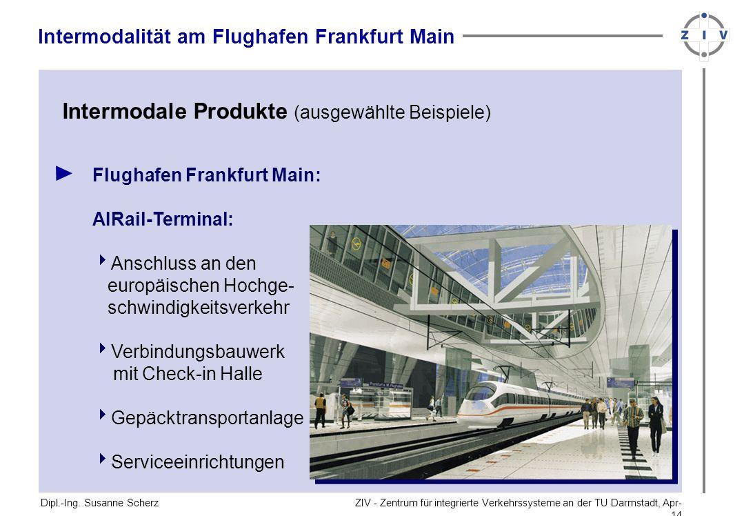 ZIV - Zentrum für integrierte Verkehrssysteme an der TU Darmstadt, Apr-14Apr-14 Flughafen Frankfurt Main: AIRail-Terminal: Anschluss an den europäischen Hochge- schwindigkeitsverkehr Verbindungsbauwerk mit Check-in Halle Gepäcktransportanlage Serviceeinrichtungen Dipl.-Ing.