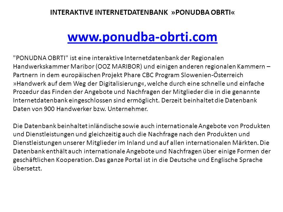 INTERAKTIVE INTERNETDATENBANK »PONUDBA OBRTI« www.ponudba-obrti.com PONUDNA OBRTI ist eine interaktive Internetdatenbank der Regionalen Handwerkskammer Maribor (OOZ MARIBOR) und einigen anderen regionalen Kammern – Partnern in dem europäischen Projekt Phare CBC Program Slowenien-Österreich »Handwerk auf dem Weg der Digitalisierung«, welche durch eine schnelle und einfache Prozedur das Finden der Angebote und Nachfragen der Mitglieder die in die genannte Internetdatenbank eingeschlossen sind ermöglicht.