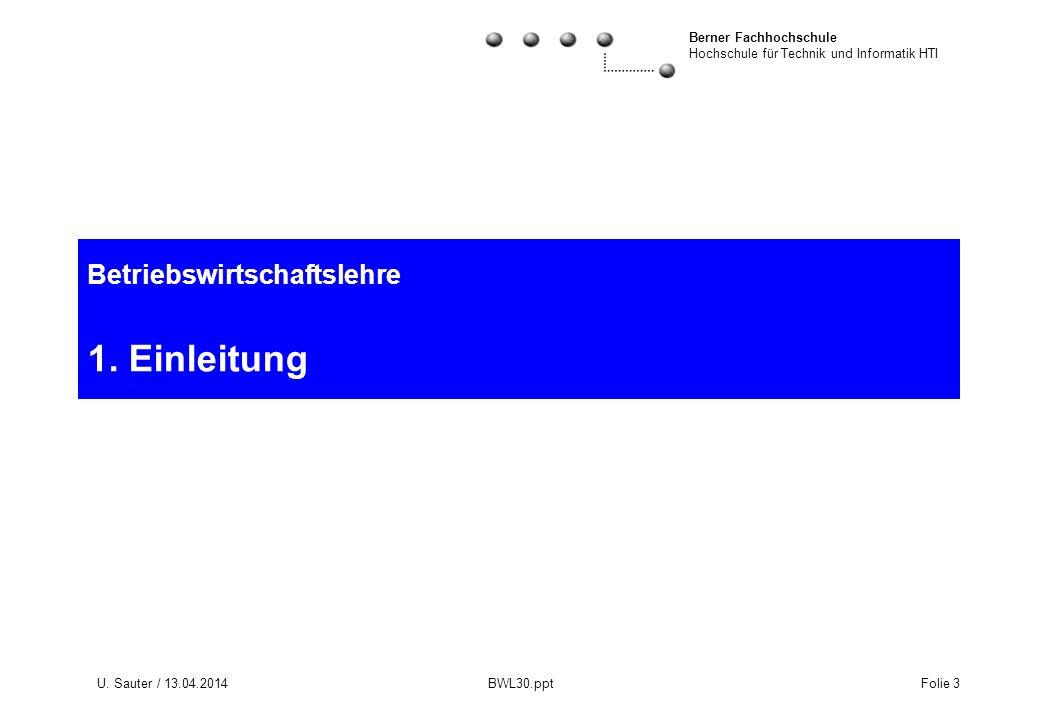 Berner Fachhochschule Hochschule für Technik und Informatik HTI U. Sauter / 13.04.2014 BWL30.ppt Folie 3 Betriebswirtschaftslehre 1. Einleitung