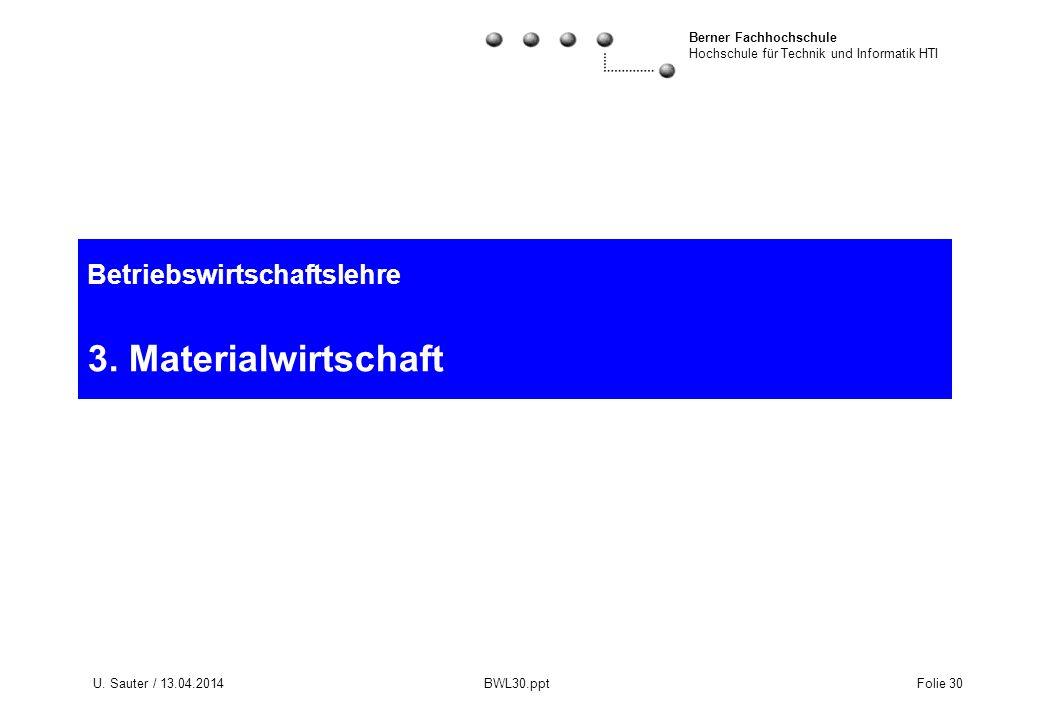 Berner Fachhochschule Hochschule für Technik und Informatik HTI U. Sauter / 13.04.2014 BWL30.ppt Folie 30 Betriebswirtschaftslehre 3. Materialwirtscha