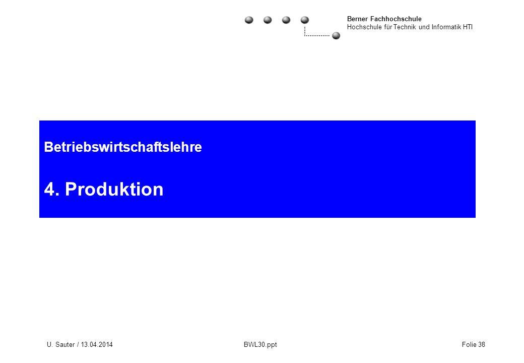 Berner Fachhochschule Hochschule für Technik und Informatik HTI U. Sauter / 13.04.2014 BWL30.ppt Folie 38 Betriebswirtschaftslehre 4. Produktion