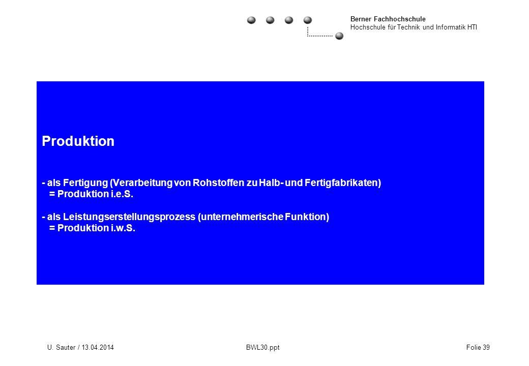 Berner Fachhochschule Hochschule für Technik und Informatik HTI U. Sauter / 13.04.2014 BWL30.ppt Folie 39 Produktion - als Fertigung (Verarbeitung von