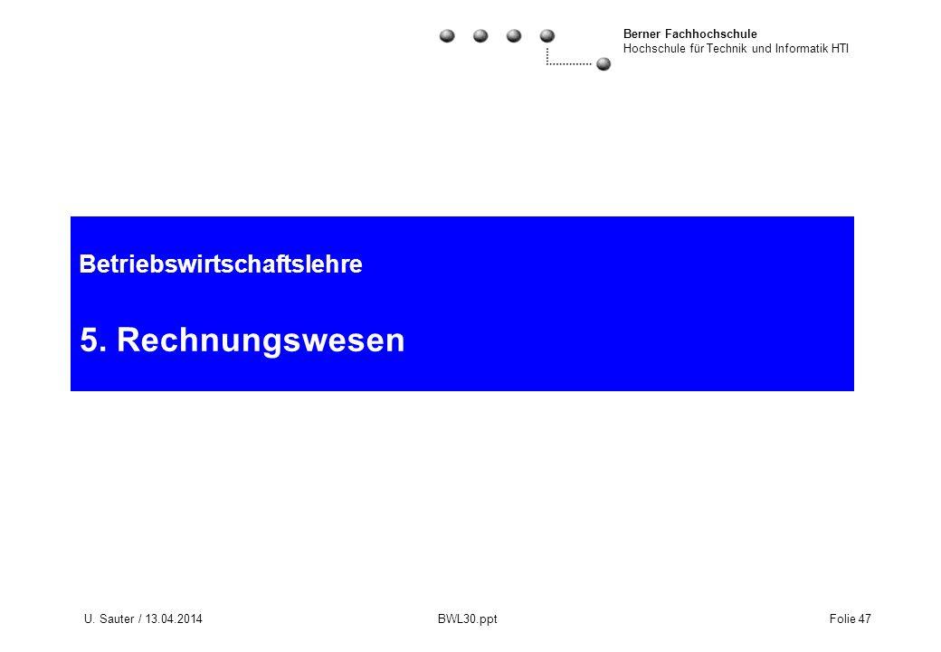 Berner Fachhochschule Hochschule für Technik und Informatik HTI U. Sauter / 13.04.2014 BWL30.ppt Folie 47 Betriebswirtschaftslehre 5. Rechnungswesen