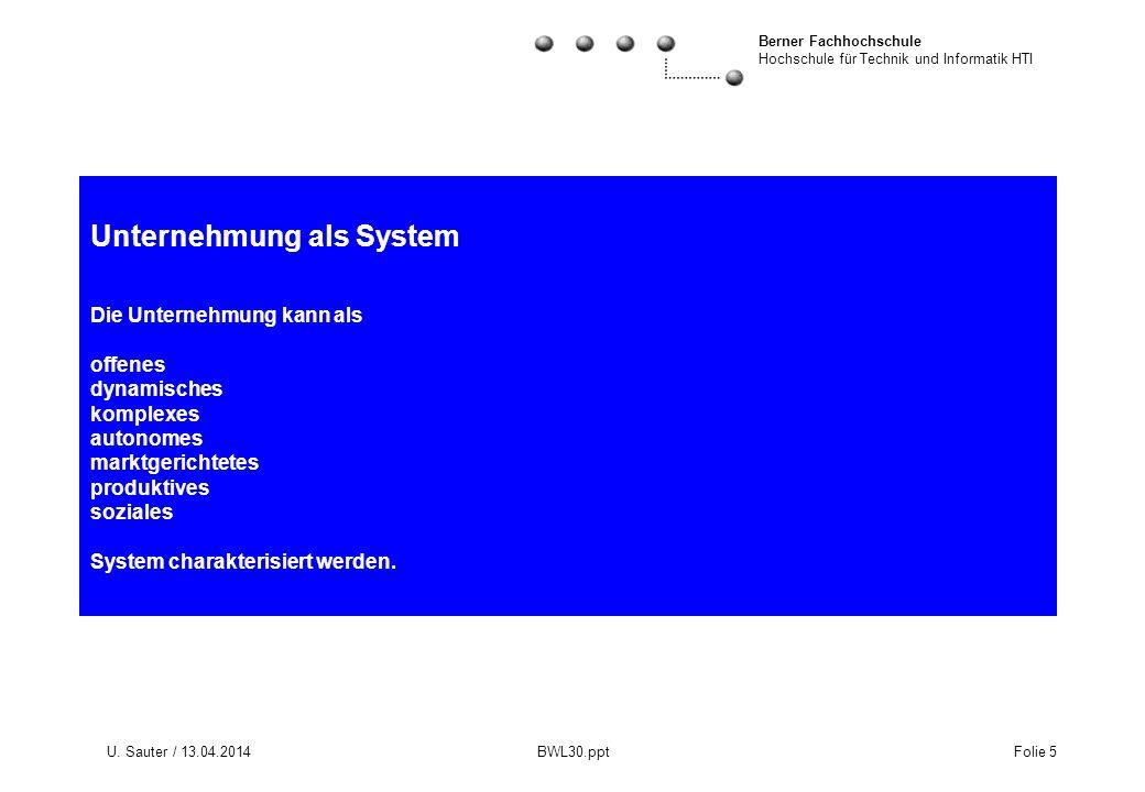 Berner Fachhochschule Hochschule für Technik und Informatik HTI U. Sauter / 13.04.2014 BWL30.ppt Folie 5 Unternehmung als System Die Unternehmung kann