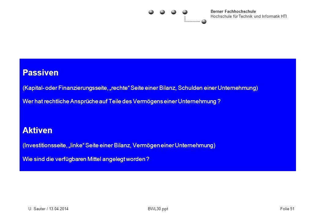 Berner Fachhochschule Hochschule für Technik und Informatik HTI U. Sauter / 13.04.2014 BWL30.ppt Folie 51 Passiven (Kapital- oder Finanzierungsseite,