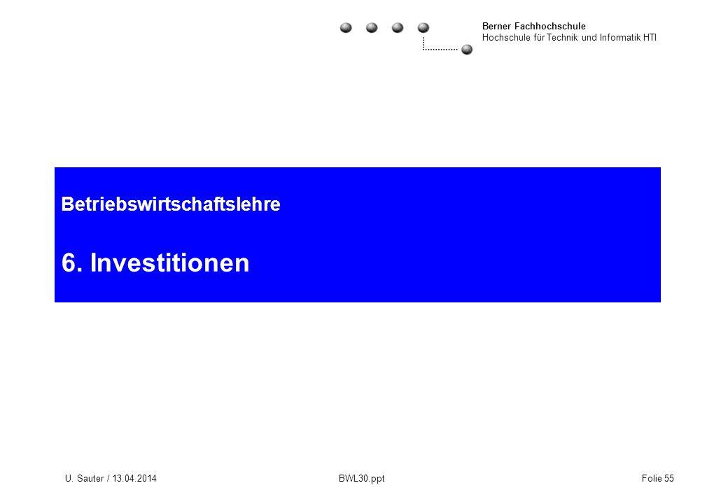 Berner Fachhochschule Hochschule für Technik und Informatik HTI U. Sauter / 13.04.2014 BWL30.ppt Folie 55 Betriebswirtschaftslehre 6. Investitionen