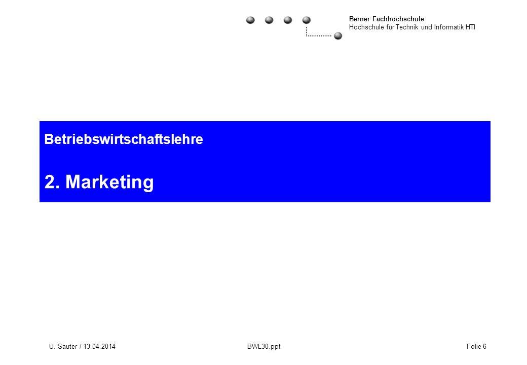 Berner Fachhochschule Hochschule für Technik und Informatik HTI U. Sauter / 13.04.2014 BWL30.ppt Folie 6 Betriebswirtschaftslehre 2. Marketing