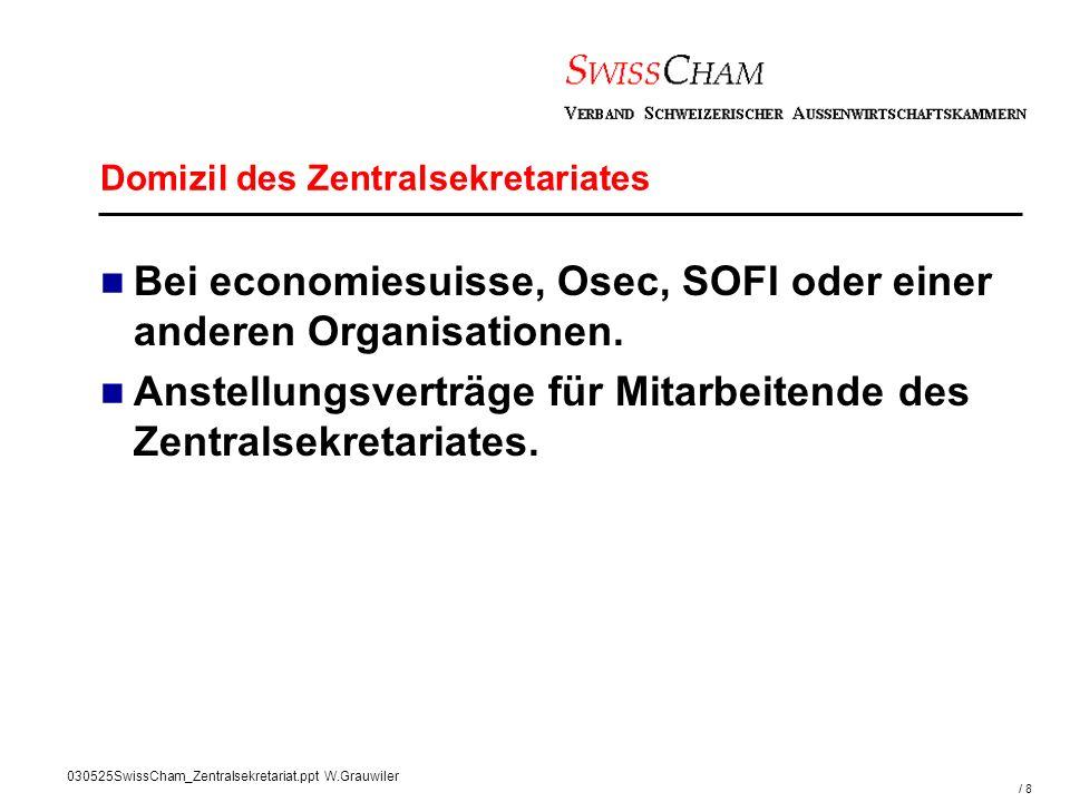 / 8 030525SwissCham_Zentralsekretariat.ppt W.Grauwiler Domizil des Zentralsekretariates Bei economiesuisse, Osec, SOFI oder einer anderen Organisationen.