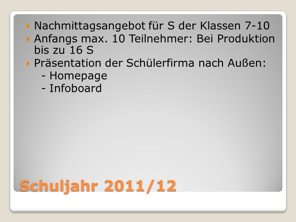 Schuljahr 2011/12 Nachmittagsangebot für S der Klassen 7-10 Anfangs max. 10 Teilnehmer: Bei Produktion bis zu 16 S Präsentation der Schülerfirma nach