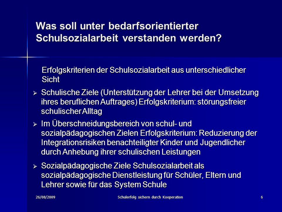 26/08/2009Schulerfolg sichern durch Kooperation6 Was soll unter bedarfsorientierter Schulsozialarbeit verstanden werden.