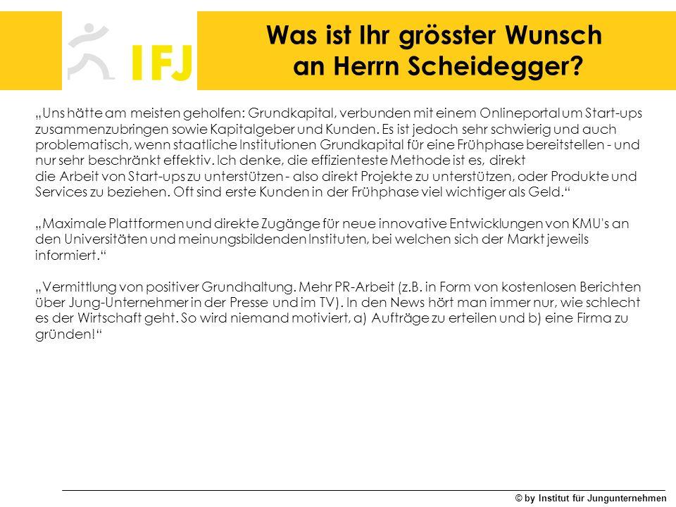 © by Institut für Jungunternehmen Was ist Ihr grösster Wunsch an Herrn Scheidegger? Uns hätte am meisten geholfen: Grundkapital, verbunden mit einem O