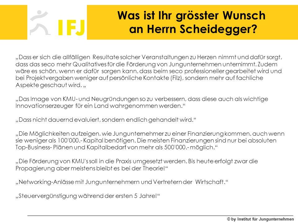 © by Institut für Jungunternehmen Was ist Ihr grösster Wunsch an Herrn Scheidegger? Dass er sich die allfälligen Resultate solcher Veranstaltungen zu