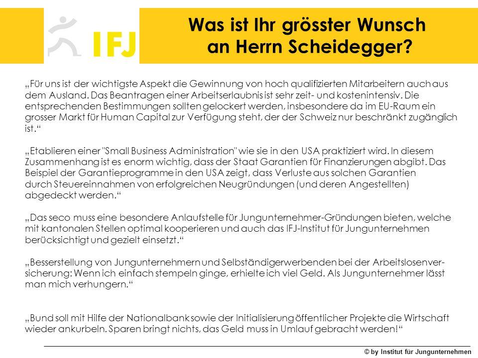 © by Institut für Jungunternehmen Was ist Ihr grösster Wunsch an Herrn Scheidegger? Für uns ist der wichtigste Aspekt die Gewinnung von hoch qualifizi