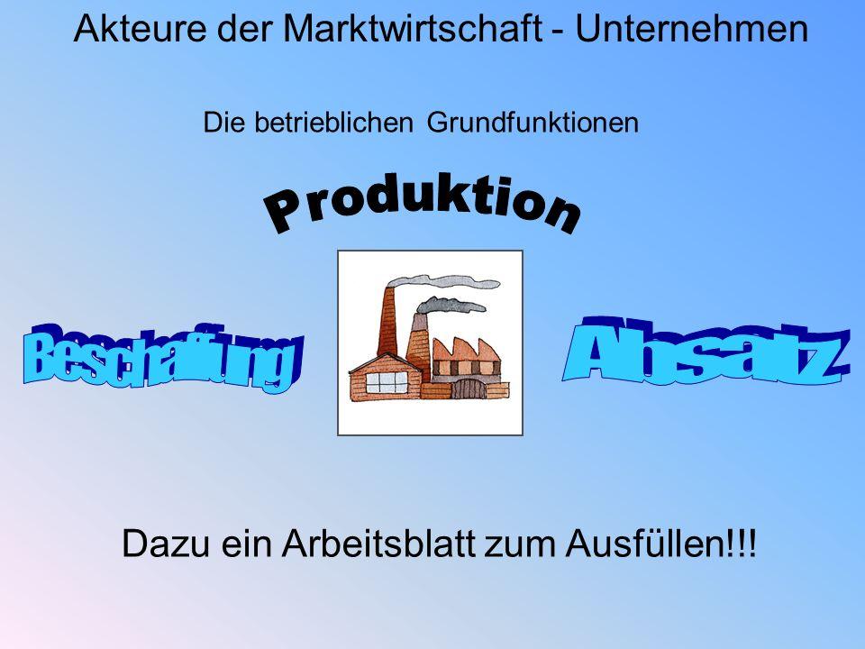 Akteure der Marktwirtschaft - Unternehmen Die betrieblichen Grundfunktionen Dazu ein Arbeitsblatt zum Ausfüllen!!!