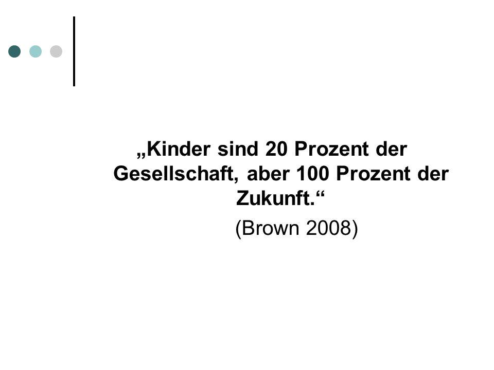 Kinder sind 20 Prozent der Gesellschaft, aber 100 Prozent der Zukunft. (Brown 2008)