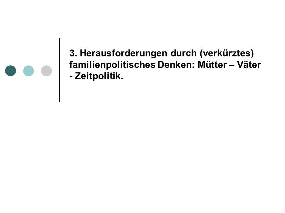 3. Herausforderungen durch (verkürztes) familienpolitisches Denken: Mütter – Väter - Zeitpolitik.