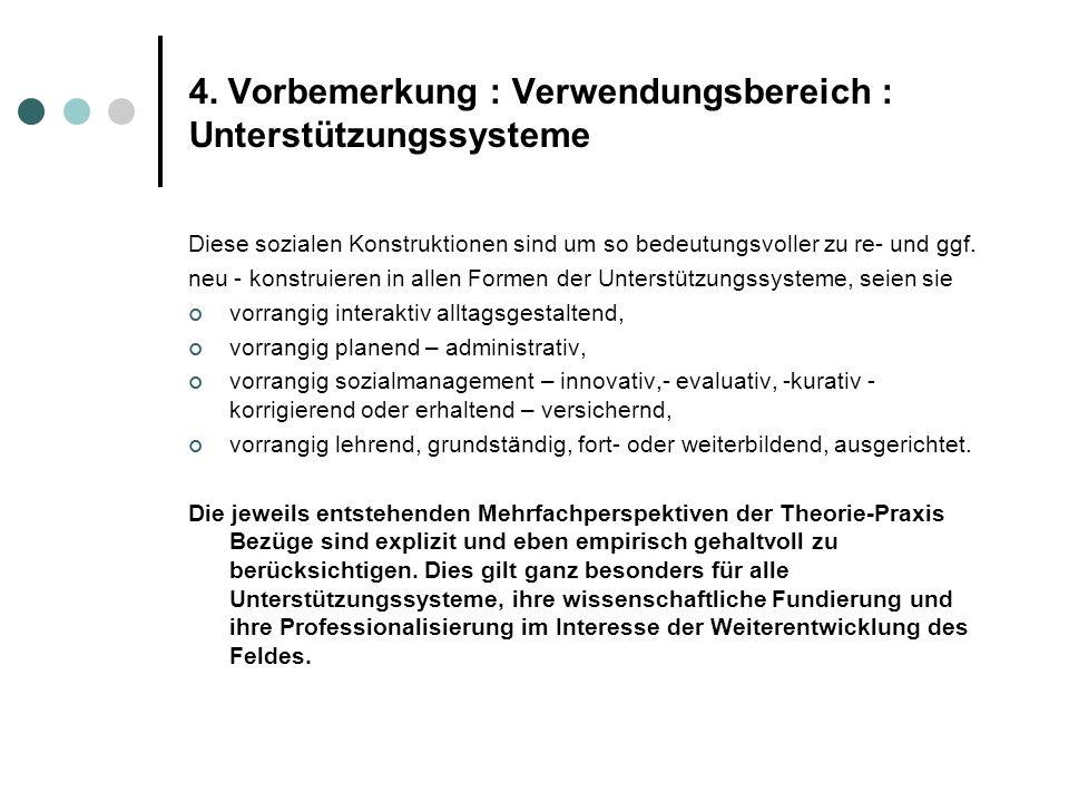 4. Vorbemerkung : Verwendungsbereich : Unterstützungssysteme Diese sozialen Konstruktionen sind um so bedeutungsvoller zu re- und ggf. neu - konstruie