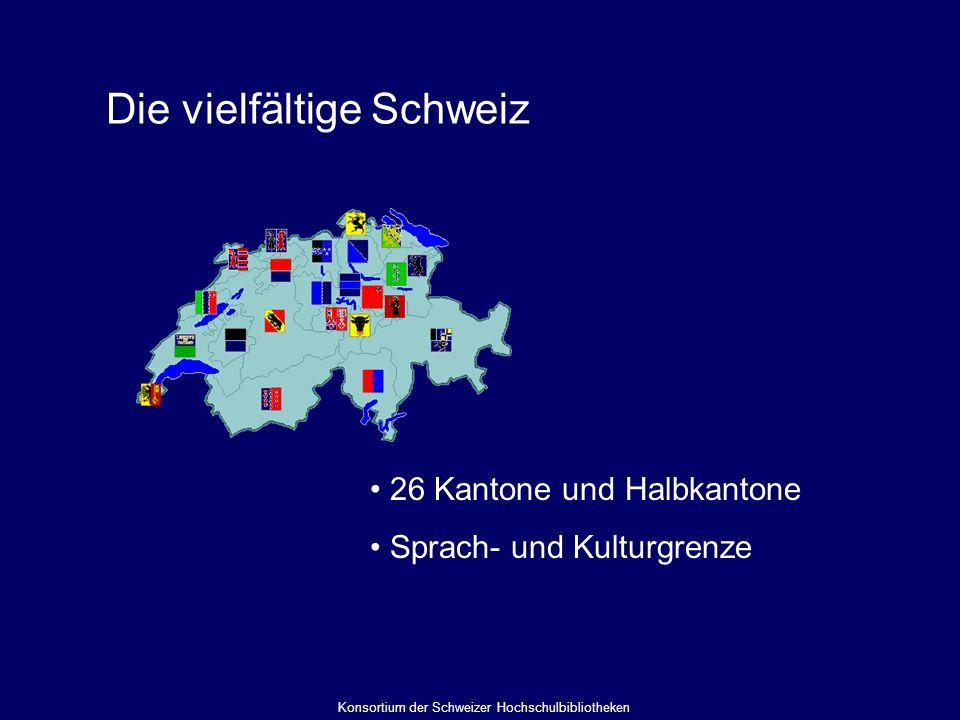 Die vielfältige Schweiz 26 Kantone und Halbkantone Sprach- und Kulturgrenze Konsortium der Schweizer Hochschulbibliotheken