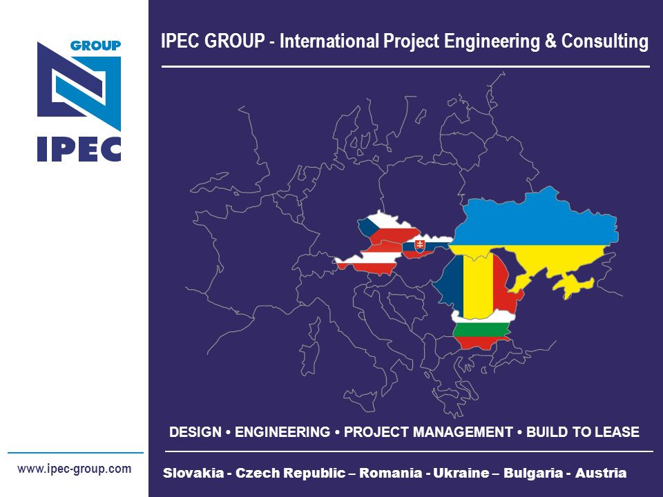 IPEC GROUP - International Project Engineering & Consulting DESIGN ENGINEERING PROJECT MANAGEMENT BUILD TO LEASE www.ipec-group.com Slovakia - Czech Republic – Romania - Ukraine – Bulgaria - Austria