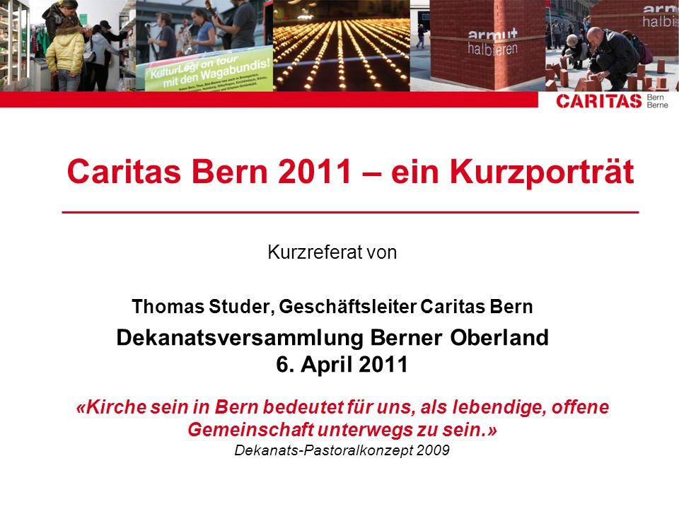 Caritas Bern 2011 – ein Kurzporträt Kurzreferat von Thomas Studer, Geschäftsleiter Caritas Bern Dekanatsversammlung Berner Oberland 6. April 2011 «Kir