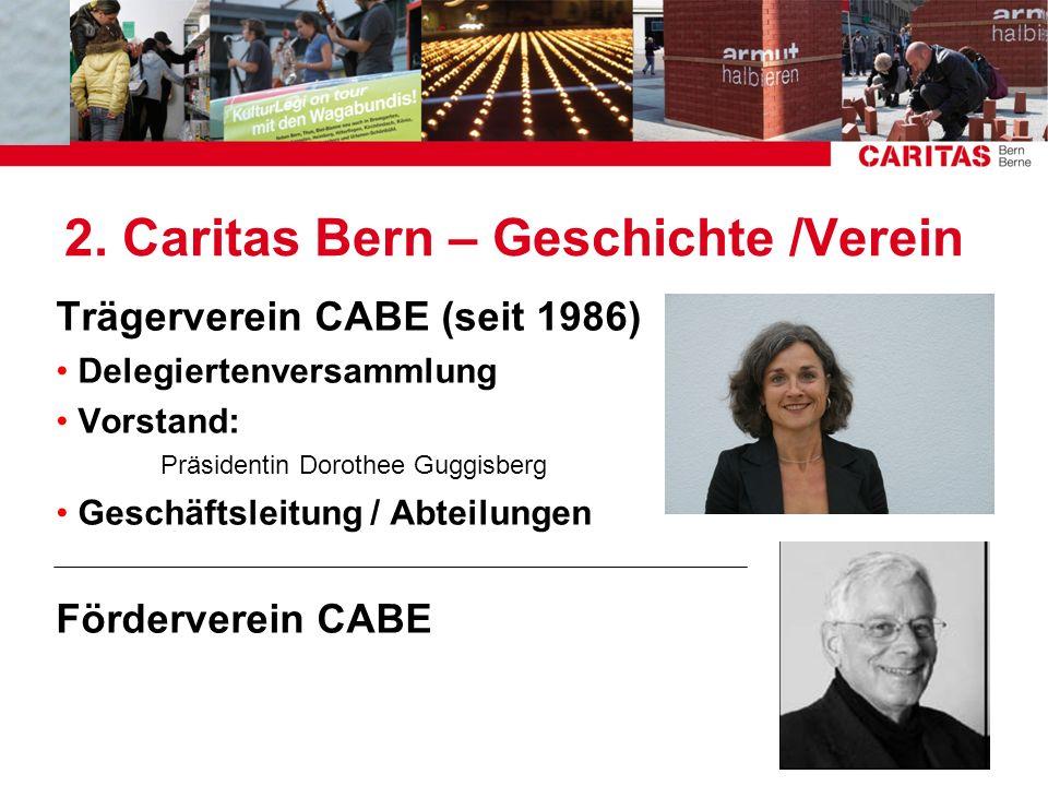 2. Caritas Bern – Geschichte /Verein Trägerverein CABE (seit 1986) Delegiertenversammlung Vorstand: Präsidentin Dorothee Guggisberg Geschäftsleitung /