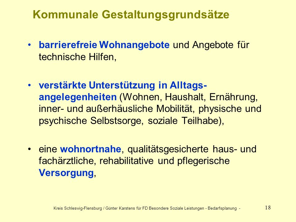 18 barrierefreie Wohnangebote und Angebote für technische Hilfen, verstärkte Unterstützung in Alltags- angelegenheiten (Wohnen, Haushalt, Ernährung, inner- und außerhäusliche Mobilität, physische und psychische Selbstsorge, soziale Teilhabe), eine wohnortnahe, qualitätsgesicherte haus- und fachärztliche, rehabilitative und pflegerische Versorgung, Kommunale Gestaltungsgrundsätze Kreis Schleswig-Flensburg / Günter Karstens für FD Besondere Soziale Leistungen - Bedarfsplanung -