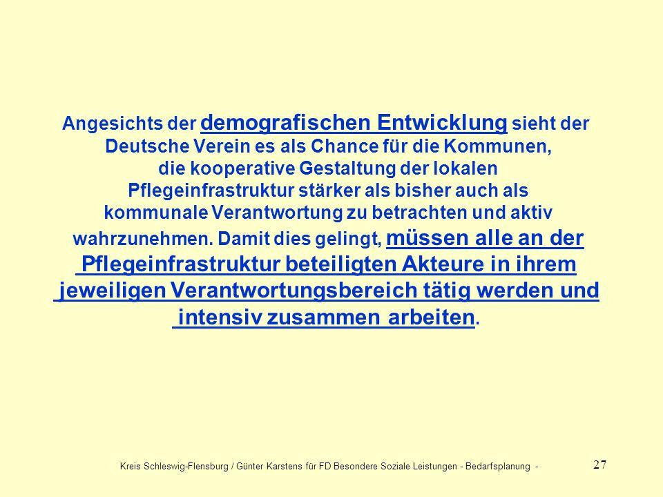 27 Angesichts der demografischen Entwicklung sieht der Deutsche Verein es als Chance für die Kommunen, die kooperative Gestaltung der lokalen Pflegeinfrastruktur stärker als bisher auch als kommunale Verantwortung zu betrachten und aktiv wahrzunehmen.