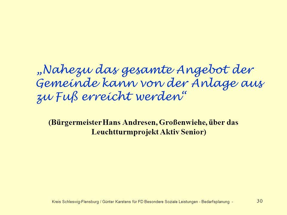 30 Nahezu das gesamte Angebot der Gemeinde kann von der Anlage aus zu Fuß erreicht werden (Bürgermeister Hans Andresen, Großenwiehe, über das Leuchtturmprojekt Aktiv Senior) Kreis Schleswig-Flensburg / Günter Karstens für FD Besondere Soziale Leistungen - Bedarfsplanung -