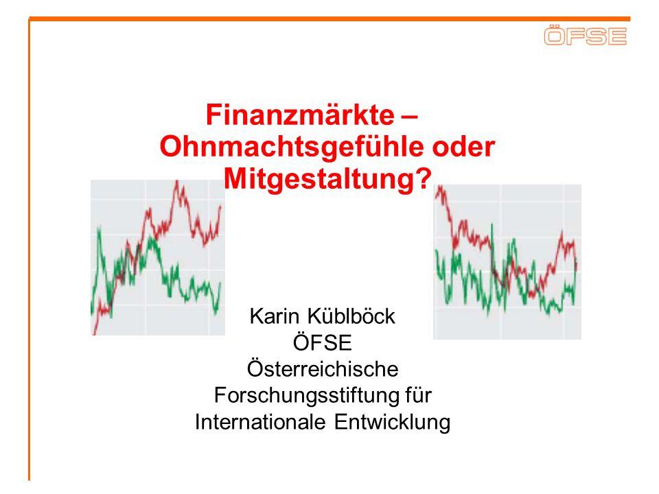 Finanzmärkte – Ohnmachtsgefühle oder Mitgestaltung? Karin Küblböck ÖFSE Österreichische Forschungsstiftung für Internationale Entwicklung