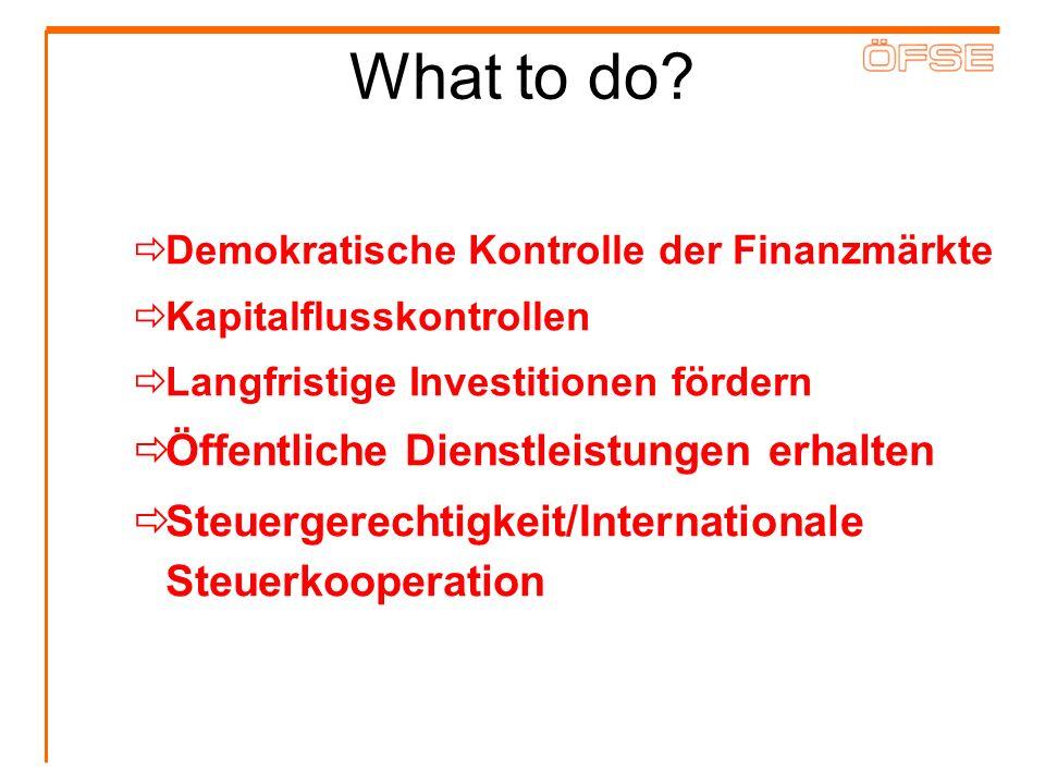 What to do? Demokratische Kontrolle der Finanzmärkte Kapitalflusskontrollen Langfristige Investitionen fördern Öffentliche Dienstleistungen erhalten S