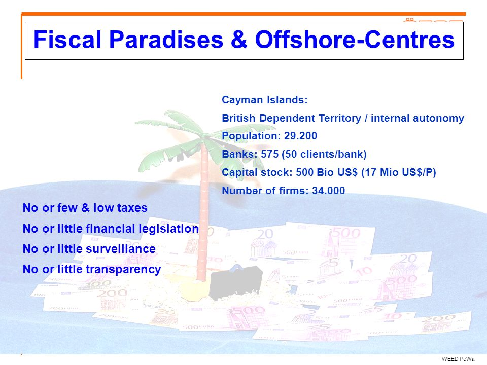 Fiscal Paradises & Offshore-Centres WEED PeWa No or few & low taxes No or little financial legislation No or little surveillance No or little transpar