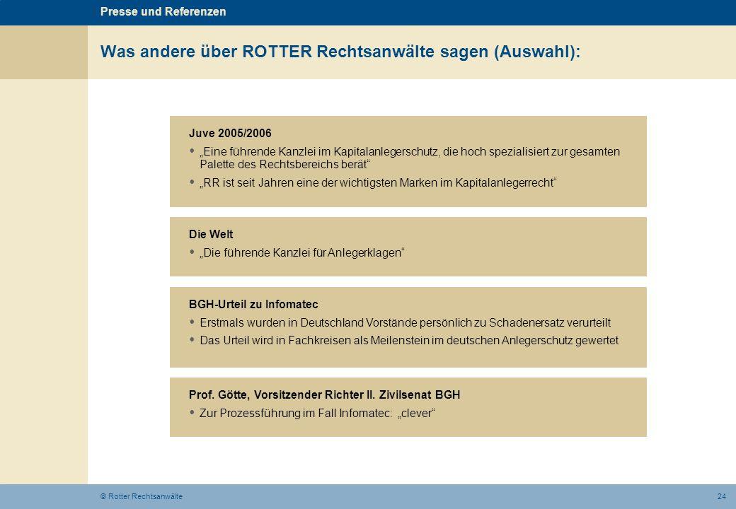 24© Rotter Rechtsanwälte Was andere über ROTTER Rechtsanwälte sagen (Auswahl): Juve 2005/2006 Eine führende Kanzlei im Kapitalanlegerschutz, die hoch